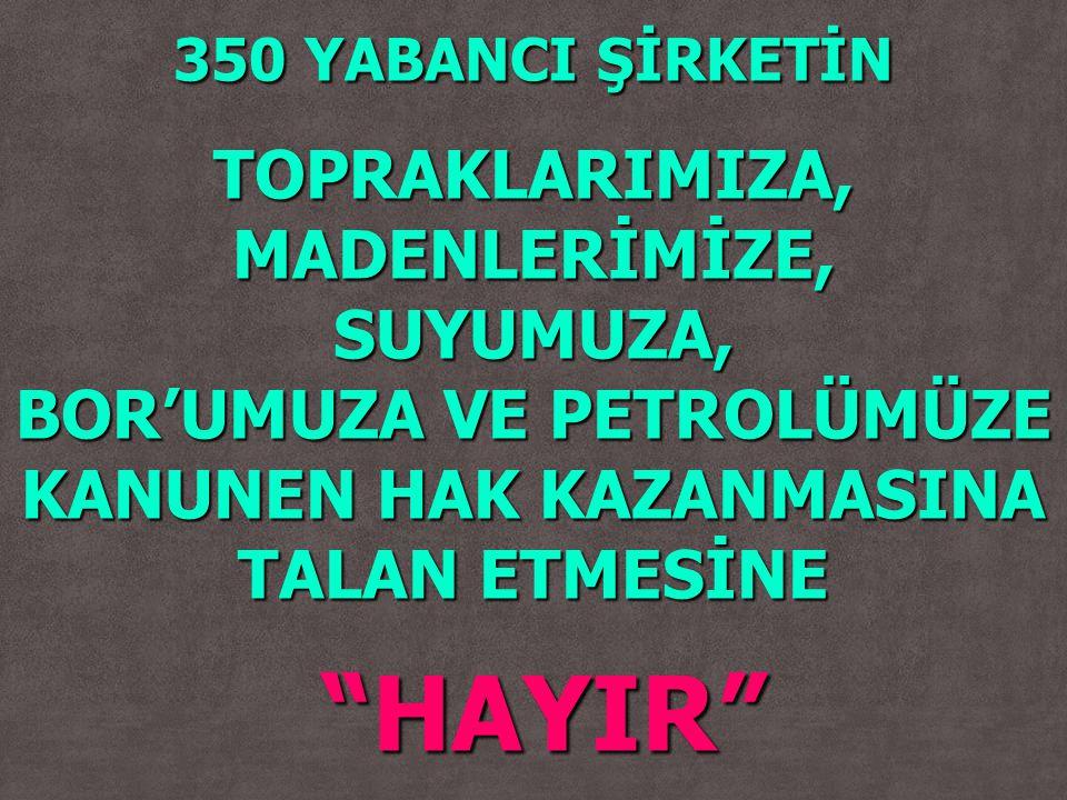 """350 YABANCI ŞİRKETİN TOPRAKLARIMIZA, MADENLERİMİZE, SUYUMUZA, BOR'UMUZA VE PETROLÜMÜZE KANUNEN HAK KAZANMASINA TALAN ETMESİNE """"HAYIR"""" """"HAYIR"""""""
