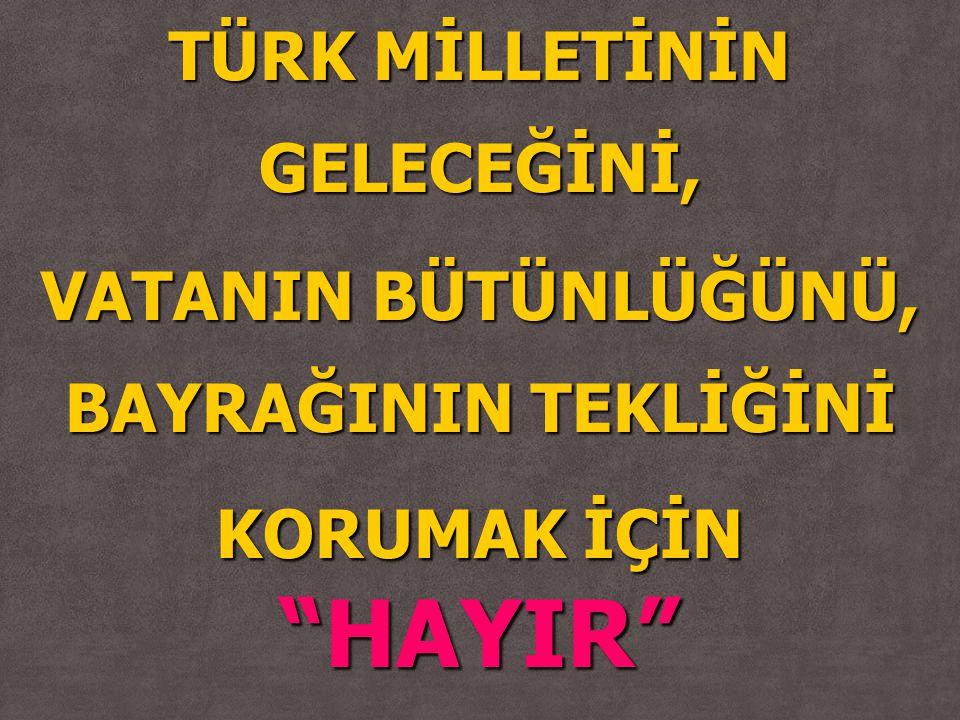 """TÜRK MİLLETİNİN GELECEĞİNİ, VATANIN BÜTÜNLÜĞÜNÜ, BAYRAĞININ TEKLİĞİNİ KORUMAK İÇİN """"HAYIR"""""""