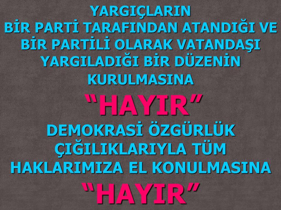 """YARGIÇLARIN BİR PARTİ TARAFINDAN ATANDIĞI VE BİR PARTİLİ OLARAK VATANDAŞI YARGILADIĞI BİR DÜZENİN KURULMASINA """"HAYIR"""" """"HAYIR"""" DEMOKRASİ ÖZGÜRLÜK ÇIĞIL"""