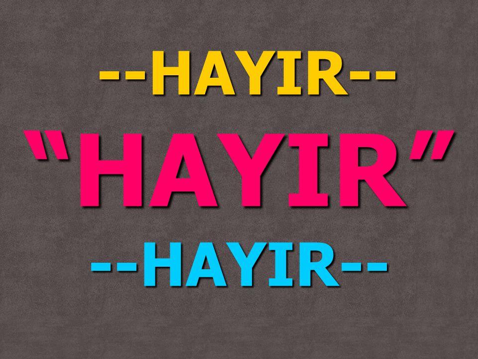 """--HAYIR-- --HAYIR--""""HAYIR""""--HAYIR--"""