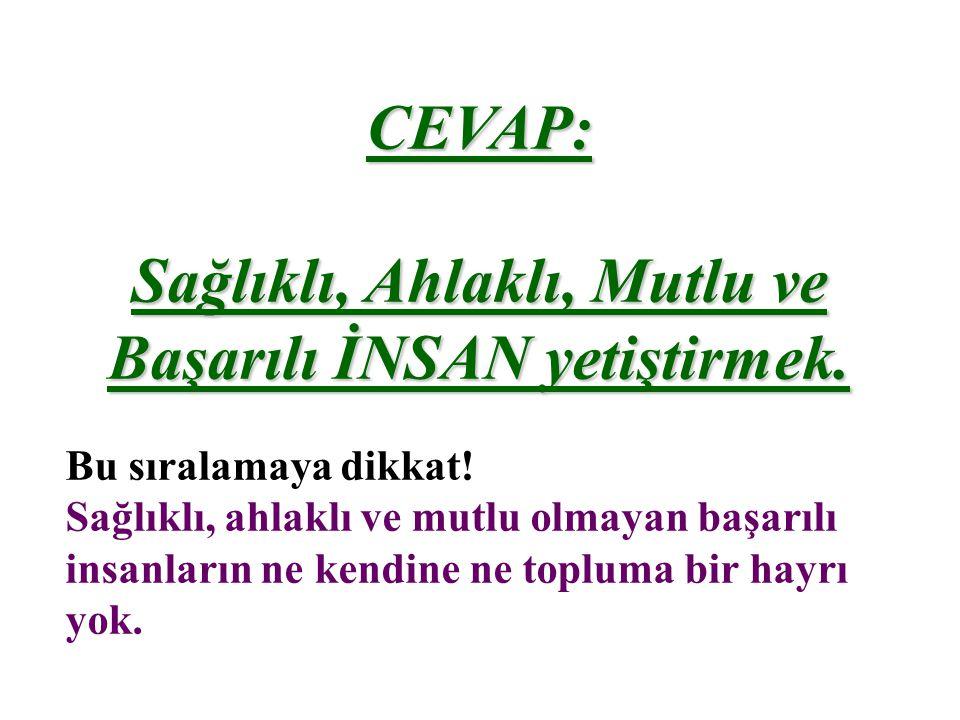 CEVAP: Sağlıklı, Ahlaklı, Mutlu ve Başarılı İNSAN yetiştirmek.