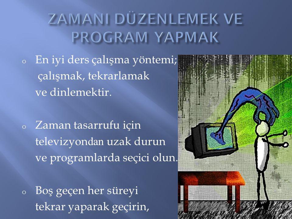 o En iyi ders çalışma yöntemi; çalışmak, tekrarlamak ve dinlemektir. o Zaman tasarrufu için televizyon dan uzak durun ve programlarda seçici olun. o B