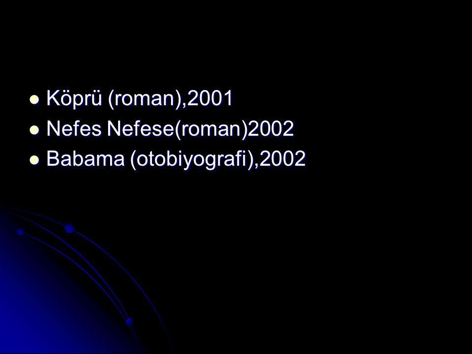 Köprü (roman),2001 Köprü (roman),2001 Nefes Nefese(roman)2002 Nefes Nefese(roman)2002 Babama (otobiyografi),2002 Babama (otobiyografi),2002