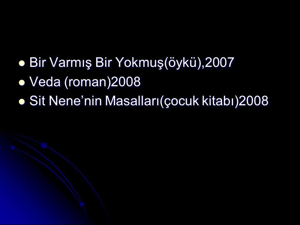 Bir Varmış Bir Yokmuş(öykü),2007 Veda (roman)2008 Sit Nene'nin Masalları(çocuk kitabı)2008