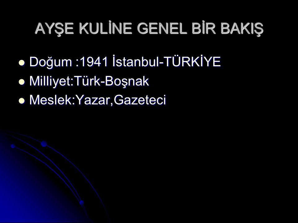 AYŞE KULİNE GENEL BİR BAKIŞ Doğum :1941 İstanbul-TÜRKİYE Doğum :1941 İstanbul-TÜRKİYE Milliyet:Türk-Boşnak Milliyet:Türk-Boşnak Meslek:Yazar,Gazeteci Meslek:Yazar,Gazeteci