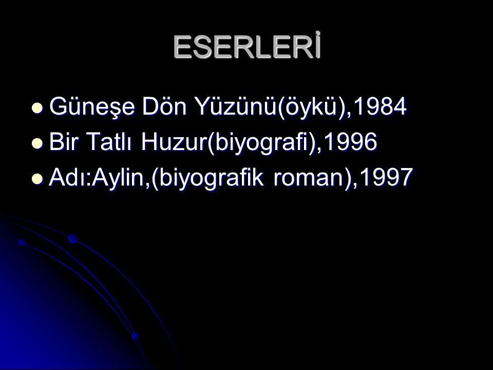 ESERLERİ Güneşe Dön Yüzünü(öykü),1984 Güneşe Dön Yüzünü(öykü),1984 Bir Tatlı Huzur(biyografi),1996 Bir Tatlı Huzur(biyografi),1996 Adı:Aylin,(biyografik roman),1997 Adı:Aylin,(biyografik roman),1997