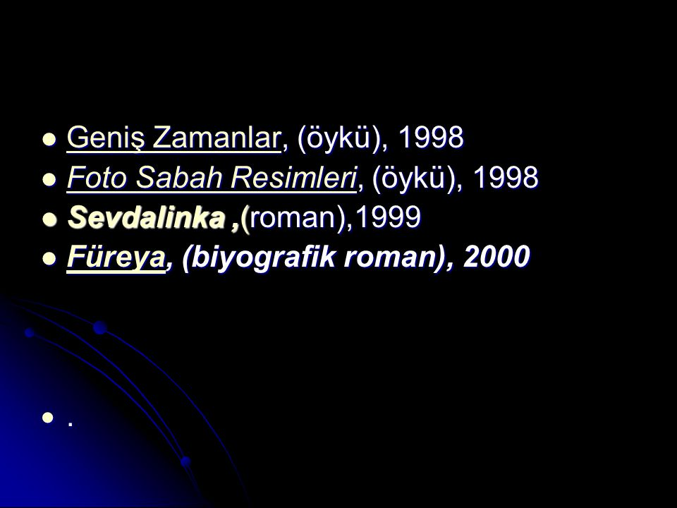 Geniş Zamanlar, (öykü), 1998 Geniş Zamanlar, (öykü), 1998 Geniş Zamanlar Geniş Zamanlar Foto Sabah Resimleri, (öykü), 1998 Foto Sabah Resimleri, (öykü), 1998 Foto Sabah Resimleri Foto Sabah Resimleri Sevdalinka,(roman),1999 Sevdalinka,(roman),1999 Füreya, (biyografik roman), 2000 Füreya, (biyografik roman), 2000 Füreya ....