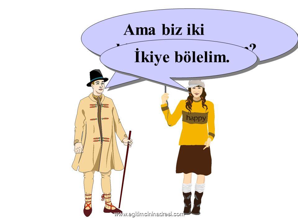 Ama biz iki kişiyiz. Ne yapalım? İkiye bölelim. www.egitimcininadresi.com