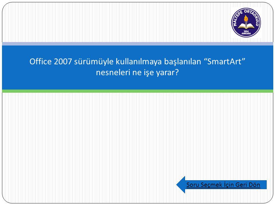 "Office 2007 sürümüyle kullanılmaya başlanılan ""SmartArt"" nesneleri ne işe yarar? Soru Seçmek İçin Geri Dön"