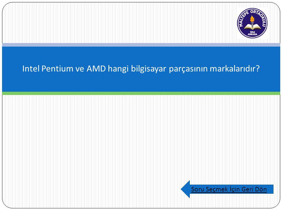 Intel Pentium ve AMD hangi bilgisayar parçasının markalarıdır Soru Seçmek İçin Geri Dön