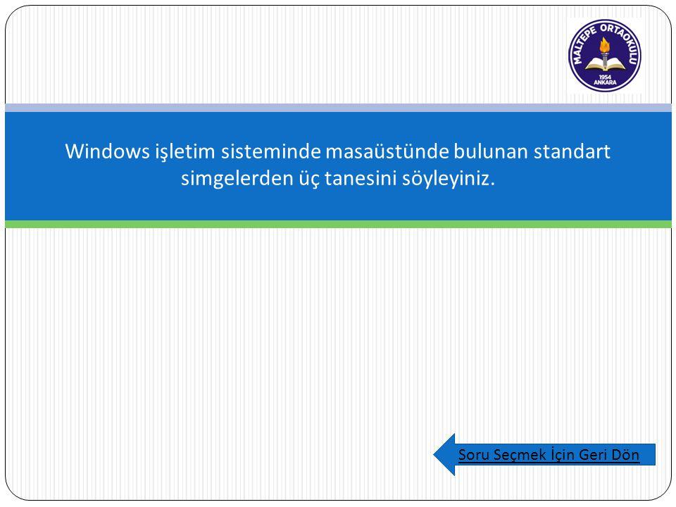 Windows işletim sisteminde masaüstünde bulunan standart simgelerden üç tanesini söyleyiniz. Soru Seçmek İçin Geri Dön