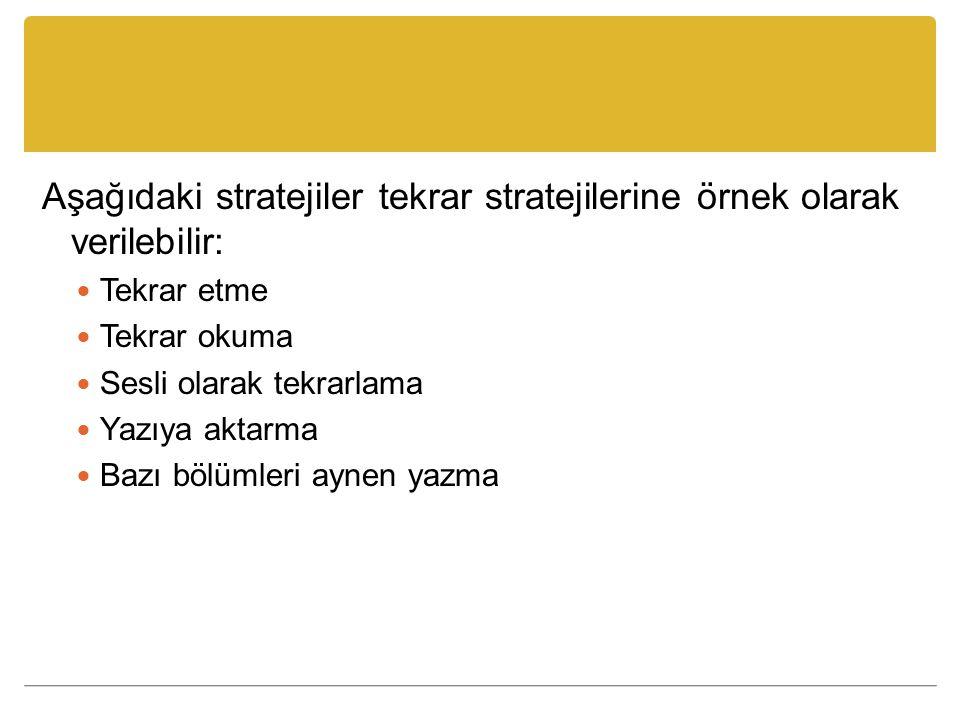 Aşağıdaki stratejiler tekrar stratejilerine örnek olarak verilebilir: Tekrar etme Tekrar okuma Sesli olarak tekrarlama Yazıya aktarma Bazı bölümleri aynen yazma
