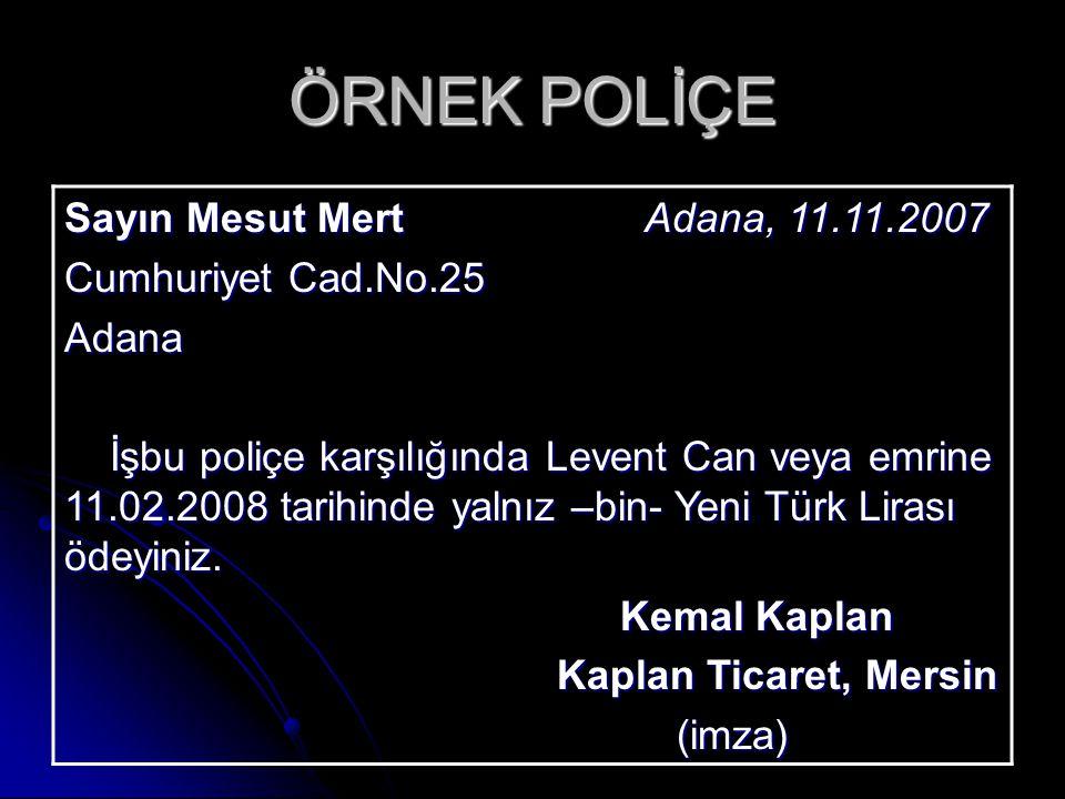 ÖRNEK POLİÇE Sayın Mesut Mert Adana, 11.11.2007 Cumhuriyet Cad.No.25 Adana İşbu poliçe karşılığında Levent Can veya emrine 11.02.2008 tarihinde yalnız