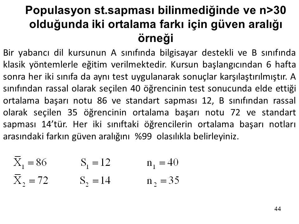44 Populasyon st.sapması bilinmediğinde ve n>30 olduğunda iki ortalama farkı için güven aralığı örneği Bir yabancı dil kursunun A sınıfında bilgisayar destekli ve B sınıfında klasik yöntemlerle eğitim verilmektedir.