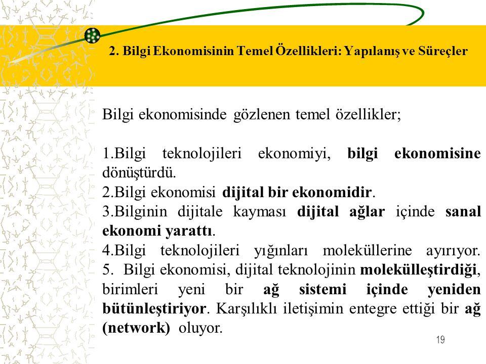 19 2. Bilgi Ekonomisinin Temel Özellikleri: Yapılanış ve Süreçler Bilgi ekonomisinde gözlenen temel özellikler; 1.Bilgi teknolojileri ekonomiyi, bilgi