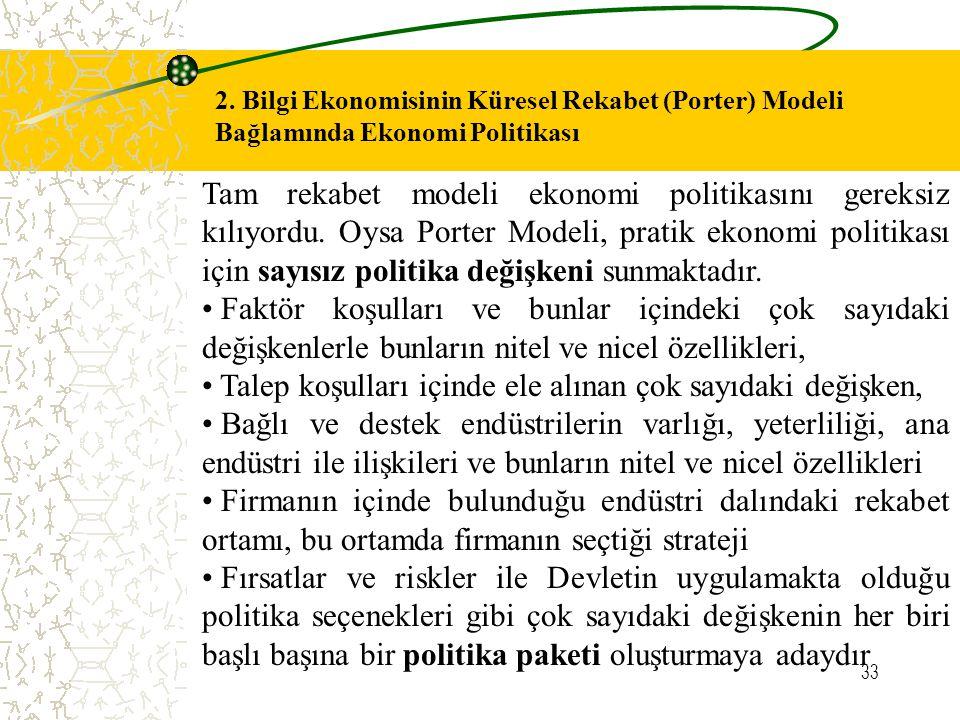 33 2. Bilgi Ekonomisinin Küresel Rekabet (Porter) Modeli Bağlamında Ekonomi Politikası Tam rekabet modeli ekonomi politikasını gereksiz kılıyordu. Oys