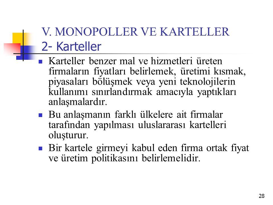 28 V. MONOPOLLER VE KARTELLER 2- Karteller Karteller benzer mal ve hizmetleri üreten firmaların fiyatları belirlemek, üretimi kısmak, piyasaları bölüş