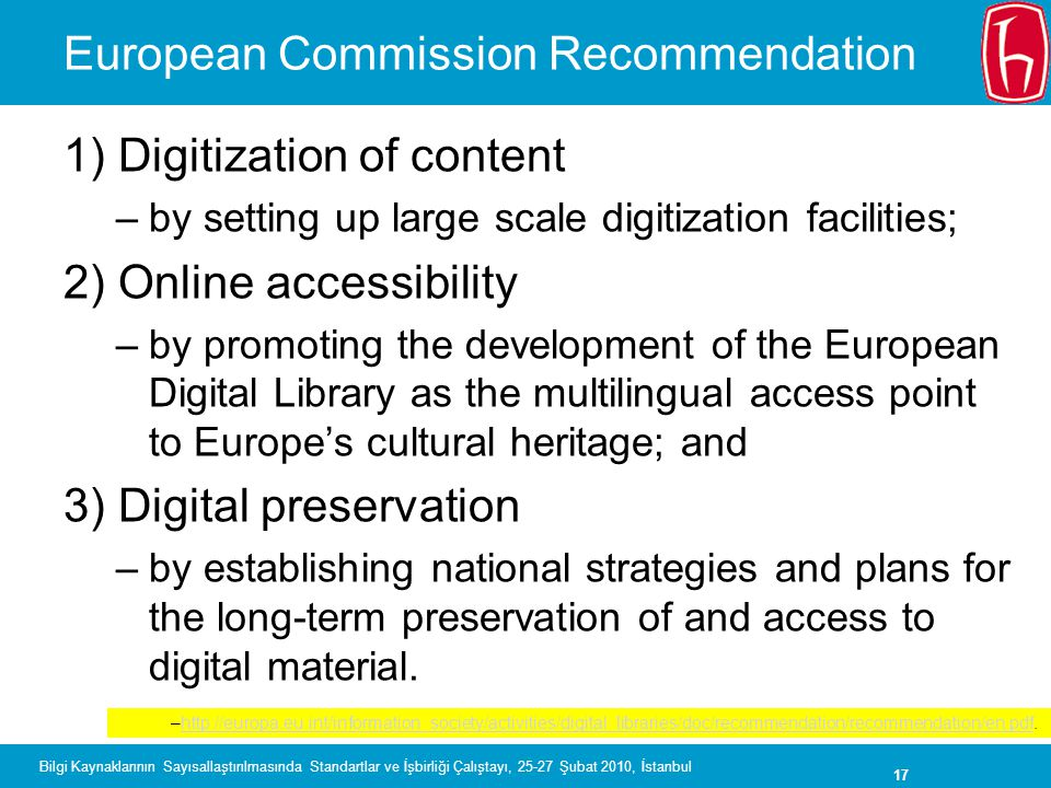 17 Bilgi Kaynaklarının Sayısallaştırılmasında Standartlar ve İşbirliği Çalıştayı, 25-27 Şubat 2010, İstanbul European Commission Recommendation 1) Digitization of content –by setting up large scale digitization facilities; 2) Online accessibility –by promoting the development of the European Digital Library as the multilingual access point to Europe's cultural heritage; and 3) Digital preservation –by establishing national strategies and plans for the long-term preservation of and access to digital material.