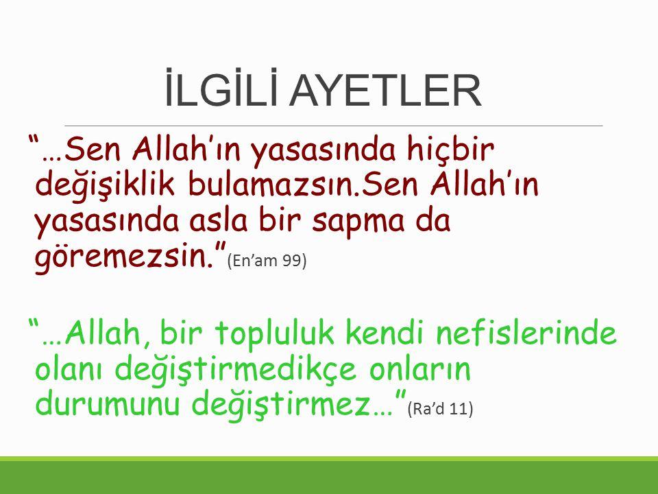 İLGİLİ AYETLER …Sen Allah'ın yasasında hiçbir değişiklik bulamazsın.Sen Allah'ın yasasında asla bir sapma da göremezsin. (En'am 99) …Allah, bir topluluk kendi nefislerinde olanı değiştirmedikçe onların durumunu değiştirmez… (Ra'd 11)