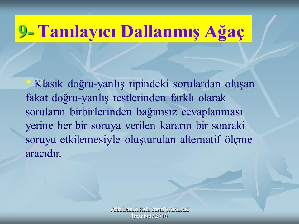 Psik.Dan.& Reh.Yusuf ŞARLAK İstanbul / 2010 9- 9- Tanılayıcı Dallanmış Ağaç * Klasik doğru-yanlış tipindeki sorulardan oluşan fakat doğru-yanlış testl