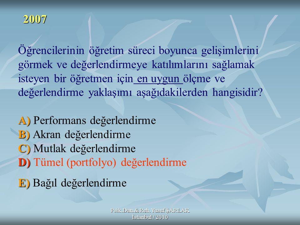 Psik.Dan.& Reh.Yusuf ŞARLAK İstanbul / 2010 A) B) C) D) E) Öğrencilerinin öğretim süreci boyunca gelişimlerini görmek ve değerlendirmeye katılımlarını