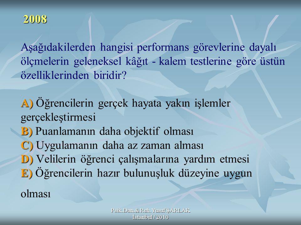 Psik.Dan.& Reh.Yusuf ŞARLAK İstanbul / 2010 A) B) C) D) E) Aşağıdakilerden hangisi performans görevlerine dayalı ölçmelerin geleneksel kâğıt - kalem t