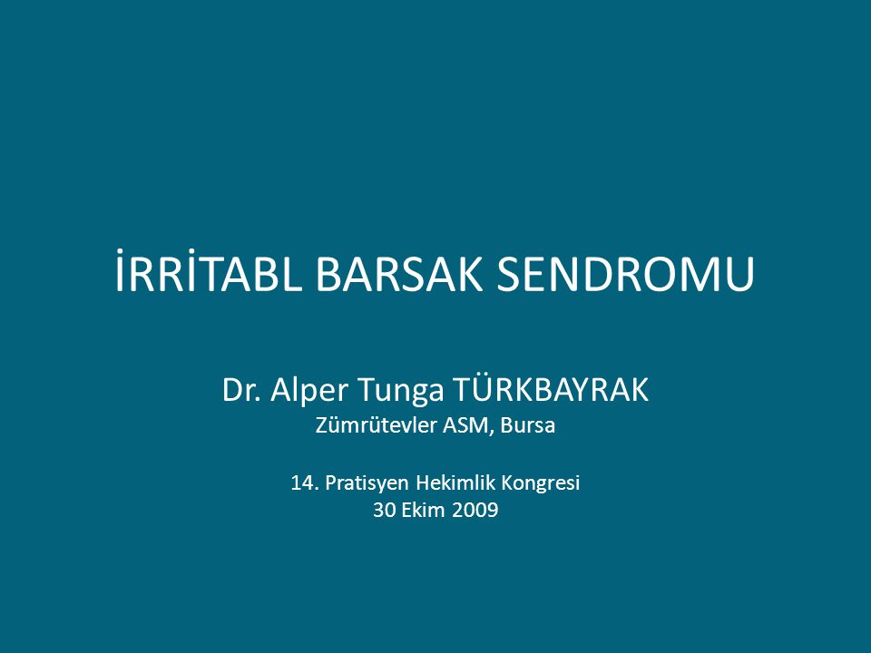 İRRİTABL BARSAK SENDROMU Dr. Alper Tunga TÜRKBAYRAK Zümrütevler ASM, Bursa 14. Pratisyen Hekimlik Kongresi 30 Ekim 2009