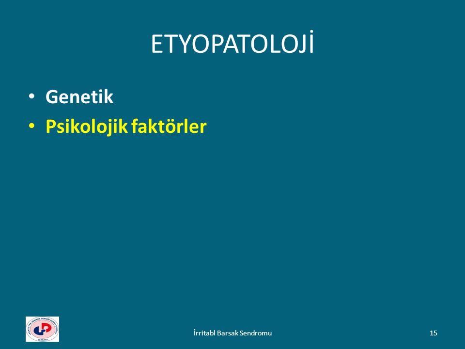 ETYOPATOLOJİ Genetik Psikolojik faktörler 15İrritabl Barsak Sendromu