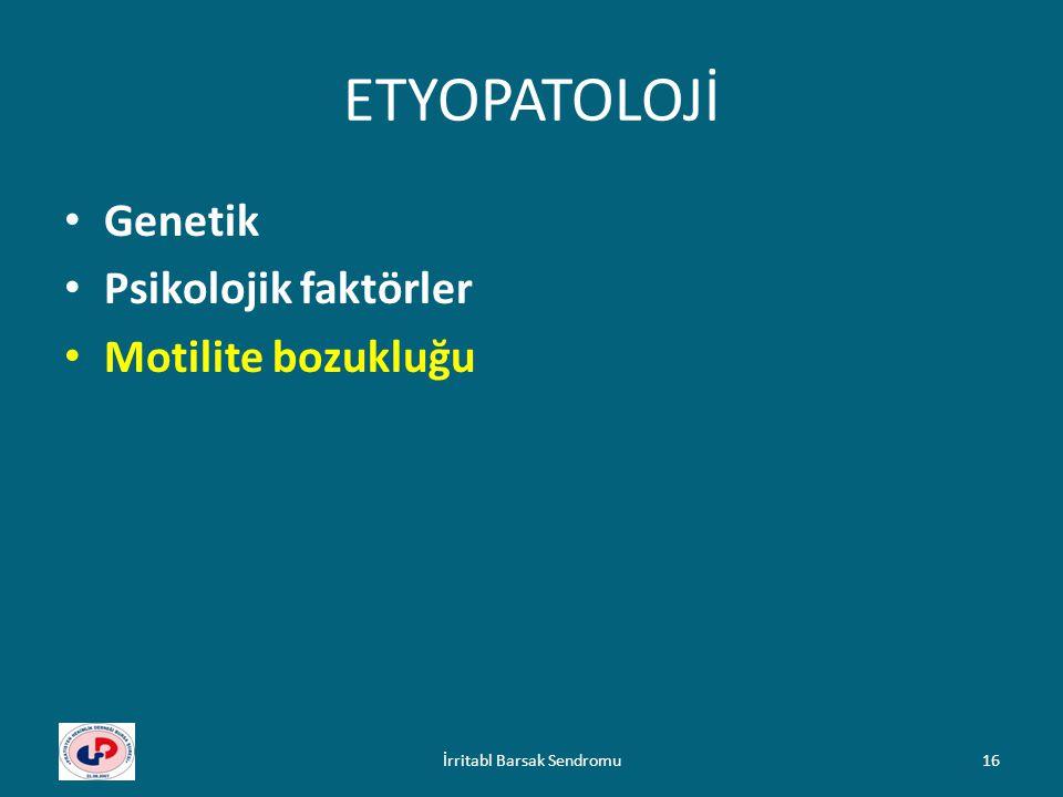 ETYOPATOLOJİ Genetik Psikolojik faktörler Motilite bozukluğu 16İrritabl Barsak Sendromu