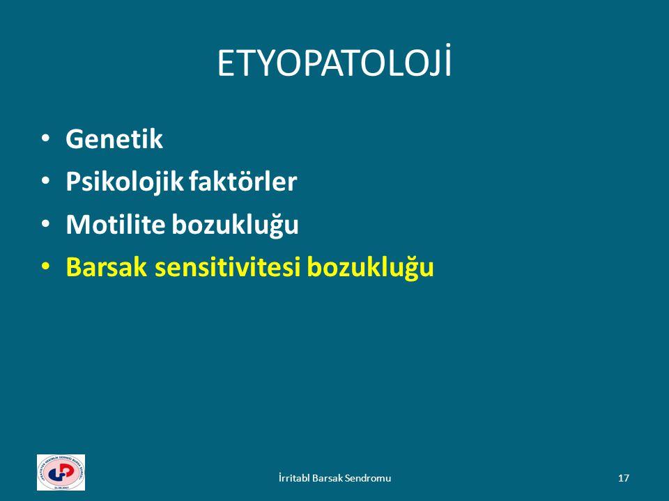ETYOPATOLOJİ Genetik Psikolojik faktörler Motilite bozukluğu Barsak sensitivitesi bozukluğu 17İrritabl Barsak Sendromu