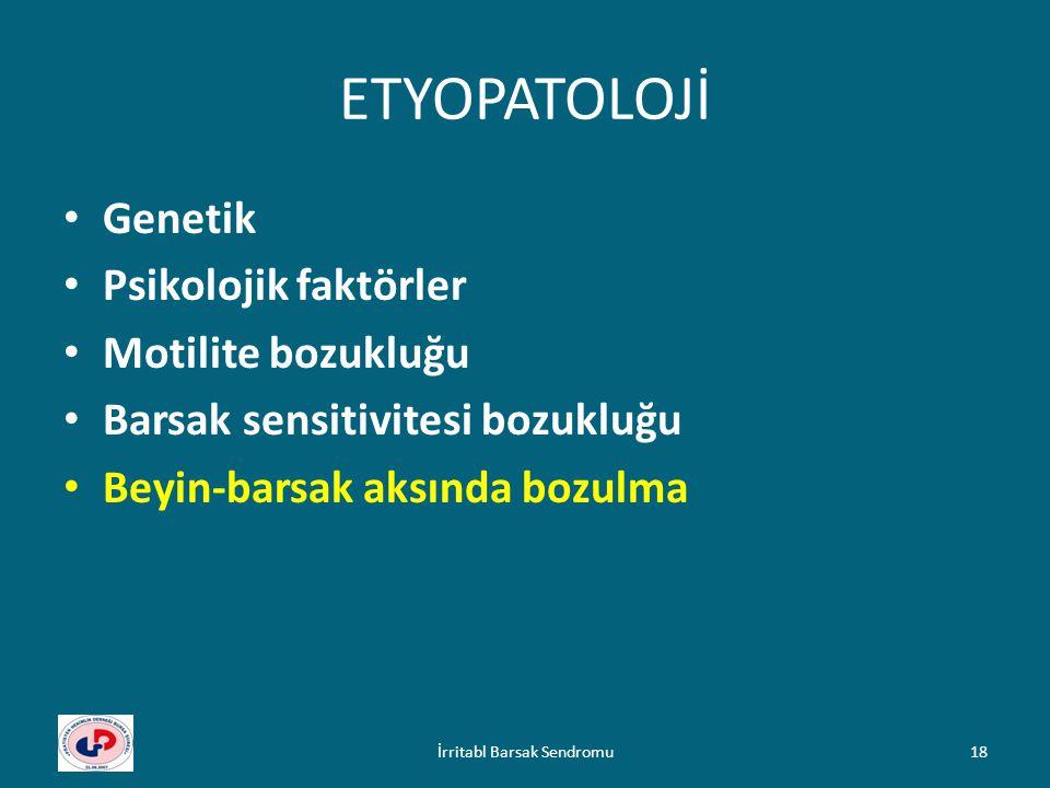 ETYOPATOLOJİ Genetik Psikolojik faktörler Motilite bozukluğu Barsak sensitivitesi bozukluğu Beyin-barsak aksında bozulma 18İrritabl Barsak Sendromu