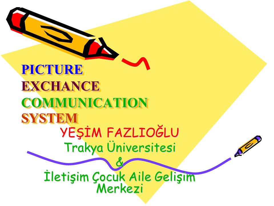 PICTURE EXCHANCE COMMUNICATION SYSTEM PICTURE EXCHANCE COMMUNICATION SYSTEM YEŞİM FAZLIOĞLU Trakya Üniversitesi & İletişim Çocuk Aile Gelişim Merkezi