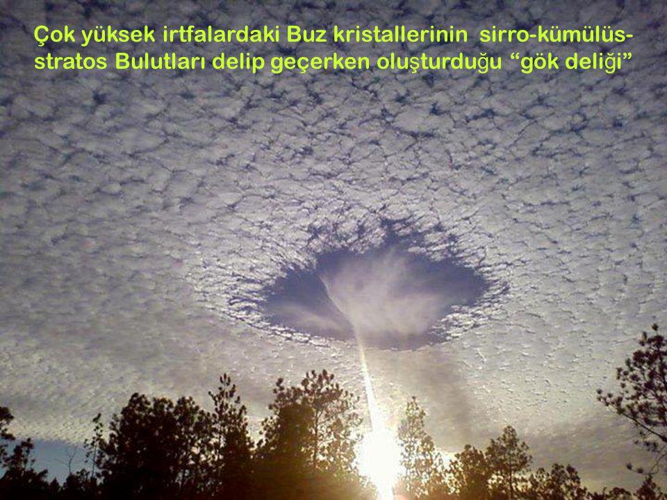 9 Çok yüksek irtfalardaki Buz kristallerinin sirro-kümülüs- stratos Bulutları delip geçerken olu ş turdu ğ u gök deli ğ i