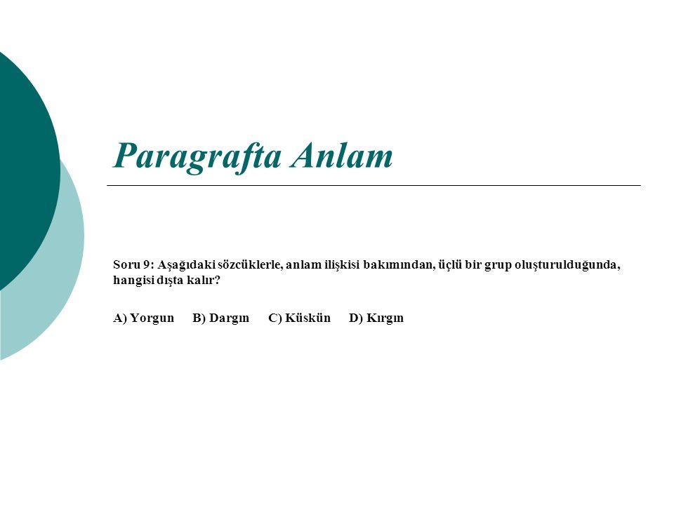 Paragrafta Anlam Soru 9: Aşağıdaki sözcüklerle, anlam ilişkisi bakımından, üçlü bir grup oluşturulduğunda, hangisi dışta kalır? A) Yorgun B) Dargın C)
