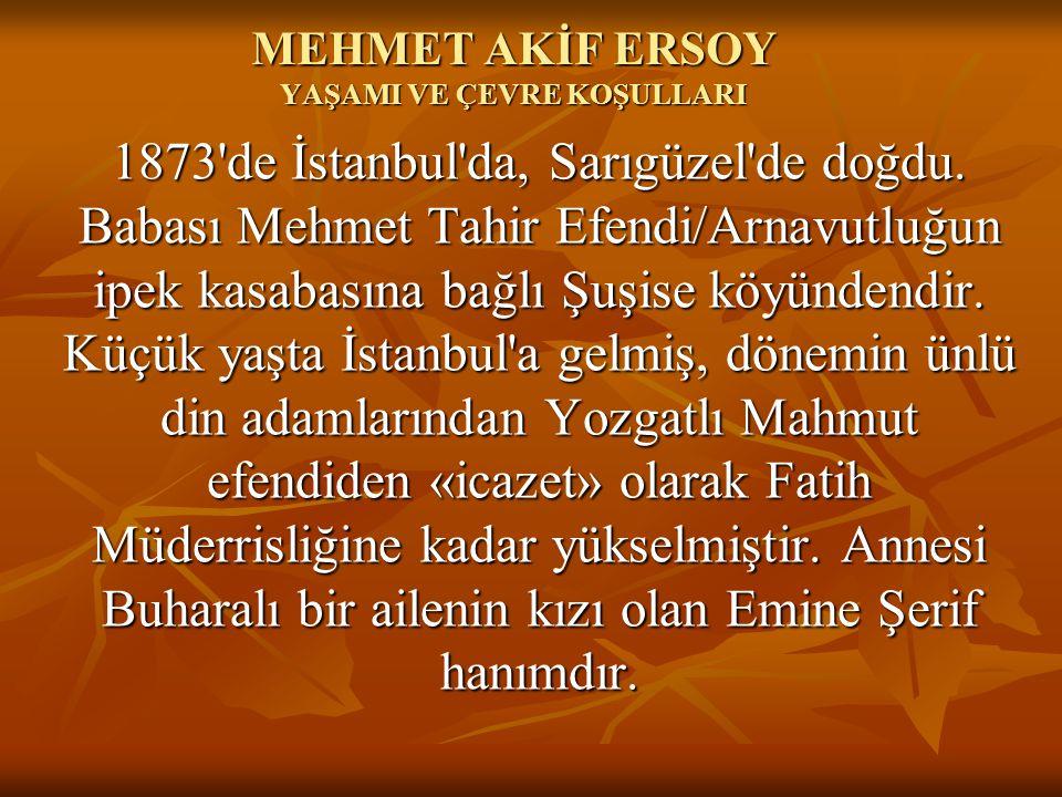 MEHMET AKİF ERSOY YAŞAMI VE ÇEVRE KOŞULLARI 1873'de İstanbul'da, Sarıgüzel'de doğdu. Babası Mehmet Tahir Efendi/Arnavutluğun ipek kasabasına bağlı Şuş