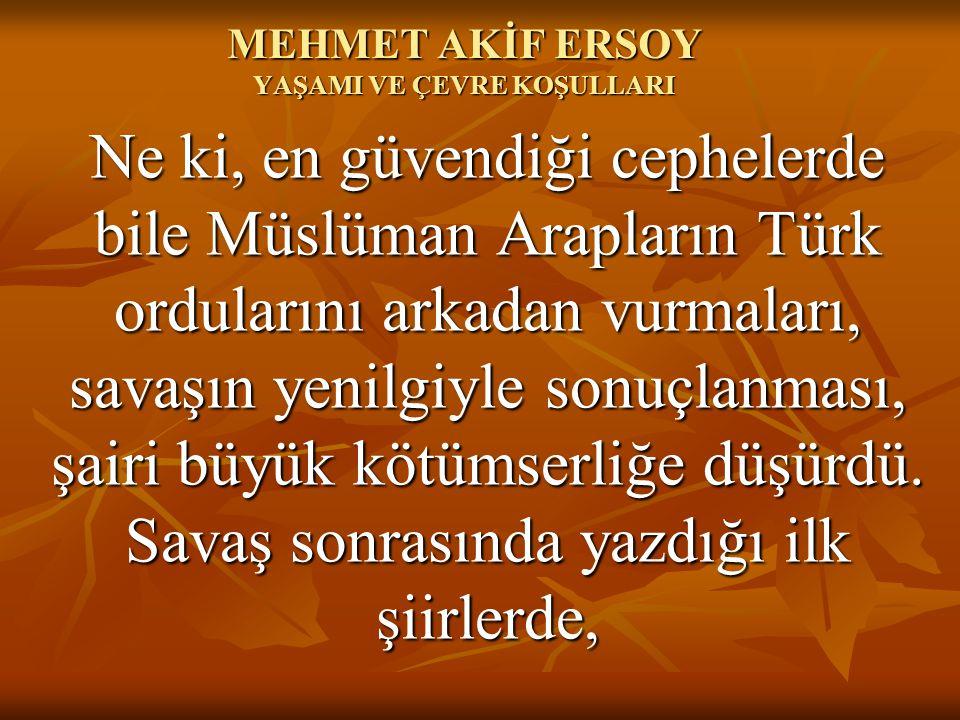 MEHMET AKİF ERSOY YAŞAMI VE ÇEVRE KOŞULLARI Ne ki, en güvendiği cephelerde bile Müslüman Arapların Türk ordularını arkadan vurmaları, savaşın yenilgi