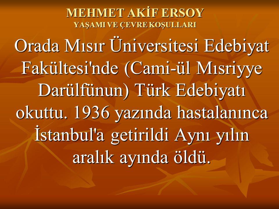 MEHMET AKİF ERSOY YAŞAMI VE ÇEVRE KOŞULLARI Orada Mısır Üniversitesi Edebiyat Fakültesi'nde (Cami-ül Mısriyye Darülfünun) Türk Edebiyatı okuttu. 1936