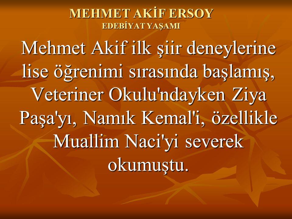 MEHMET AKİF ERSOY EDEBİYAT YAŞAMI Mehmet Akif ilk şiir deneylerine lise öğrenimi sırasında başlamış, Veteriner Okulu'ndayken Ziya Paşa'yı, Namık Kemal