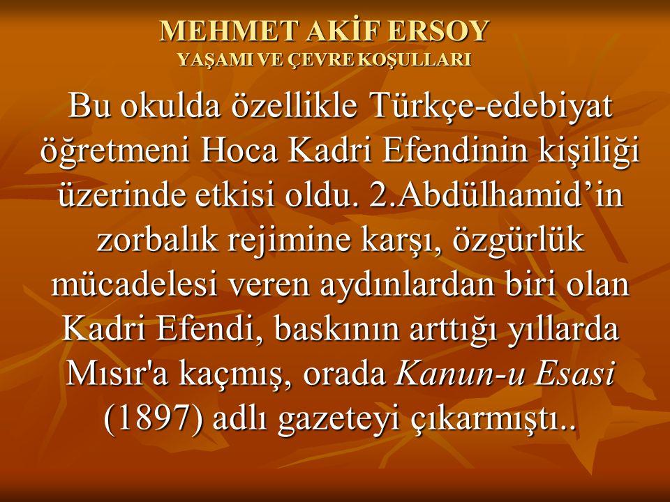 MEHMET AKİF ERSOY YAŞAMI VE ÇEVRE KOŞULLARI Bu okulda özellikle Türkçe-edebiyat öğretmeni Hoca Kadri Efendinin kişiliği üzerinde etkisi oldu. 2.Abdül