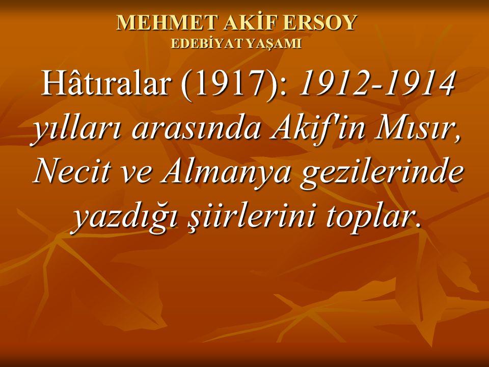 MEHMET AKİF ERSOY EDEBİYAT YAŞAMI Hâtıralar (1917): 1912-1914 yılları arasında Akif'in Mısır, Necit ve Almanya gezilerinde yazdığı şiirlerini toplar.
