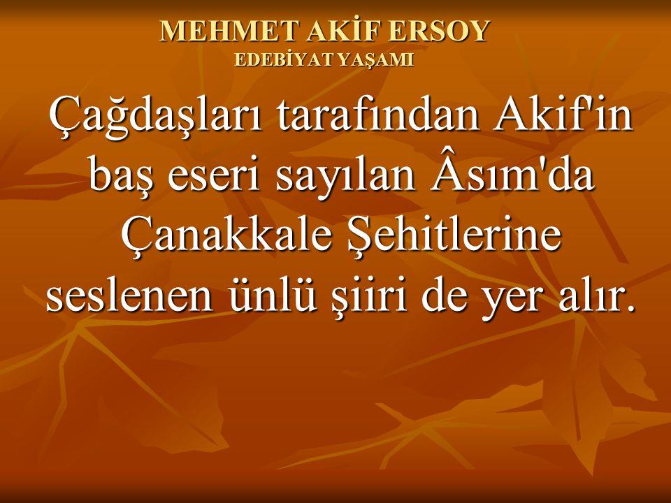 MEHMET AKİF ERSOY EDEBİYAT YAŞAMI Çağdaşları tarafından Akif'in baş eseri sayılan Âsım'da Çanakkale Şehitlerine seslenen ünlü şiiri de yer alır.