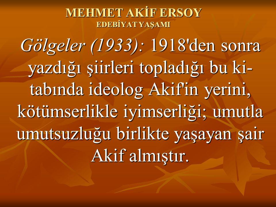 MEHMET AKİF ERSOY EDEBİYAT YAŞAMI Gölgeler (1933): 1918'den sonra yazdığı şiirleri topladığı bu ki tabında ideolog Akif'in yerini, kötümserlikle iyim