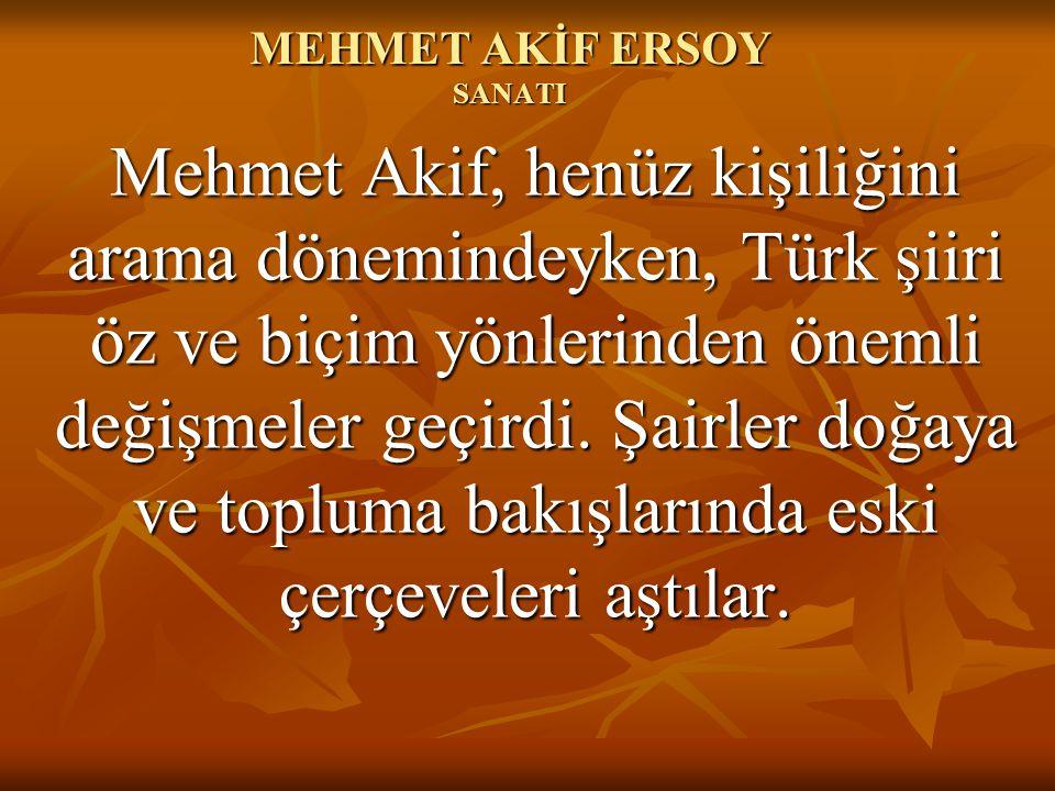 MEHMET AKİF ERSOY SANATI Mehmet Akif, henüz kişiliğini arama dönemindeyken, Türk şiiri öz ve biçim yönlerinden önemli değişmeler geçirdi. Şairler doğa