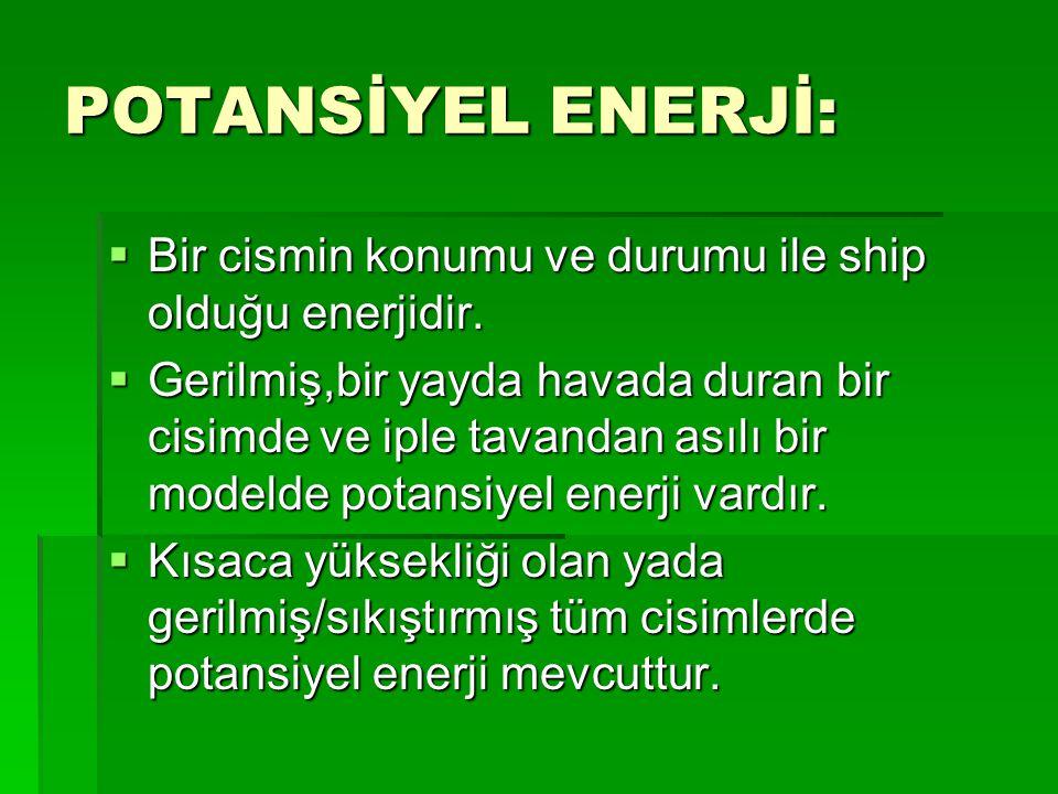 ENERJİ:  Enerji kısaca iş yapabilme yeteneğidir. Tıpkı uzunluklar gibi skaler büyüklüktür. Toplamda 8 ana enerji çeşidi vardır. Bunlar potansiyel, ki