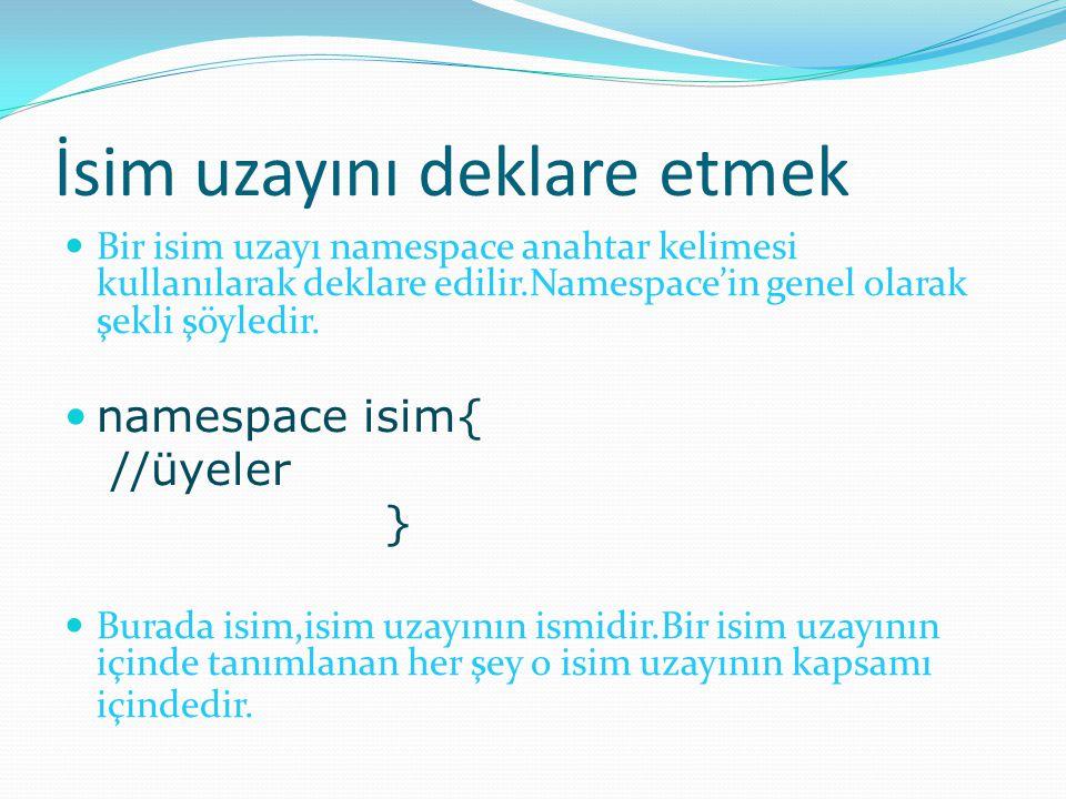 İsim uzayını deklare etmek Bir isim uzayı namespace anahtar kelimesi kullanılarak deklare edilir.Namespace'in genel olarak şekli şöyledir.