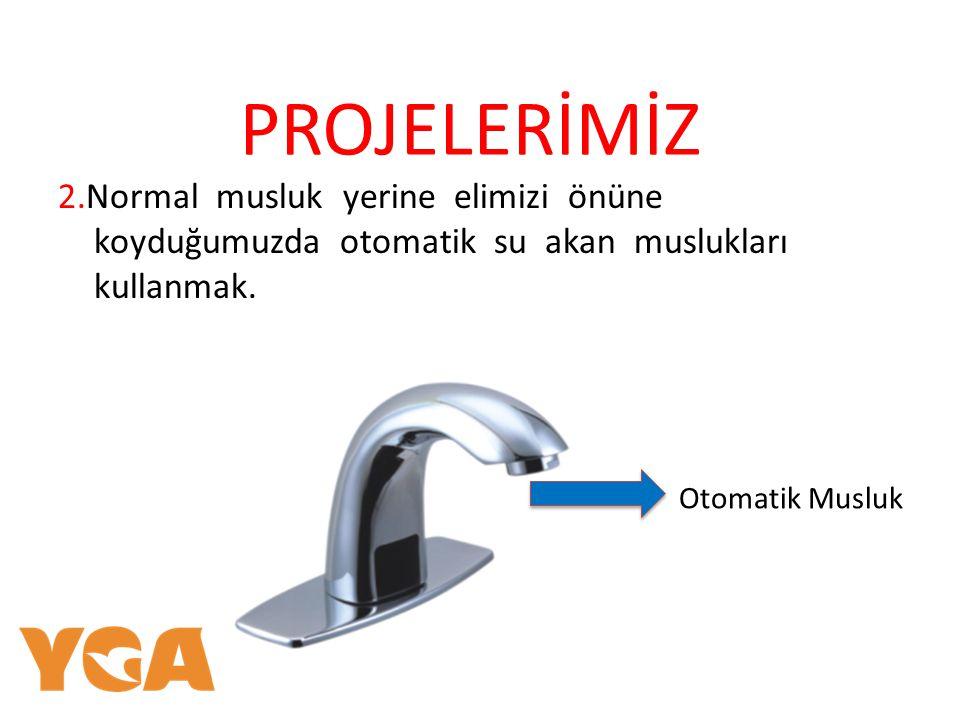 PROJELERİMİZ 2.Normal musluk yerine elimizi önüne koyduğumuzda otomatik su akan muslukları kullanmak.