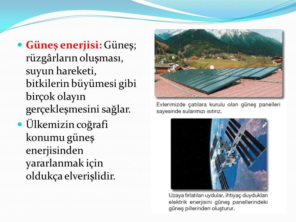 Güneş enerjisi: Güneş; rüzgârların oluşması, suyun hareketi, bitkilerin büyümesi gibi birçok olayın gerçekleşmesini sağlar. Ülkemizin coğrafi konumu g