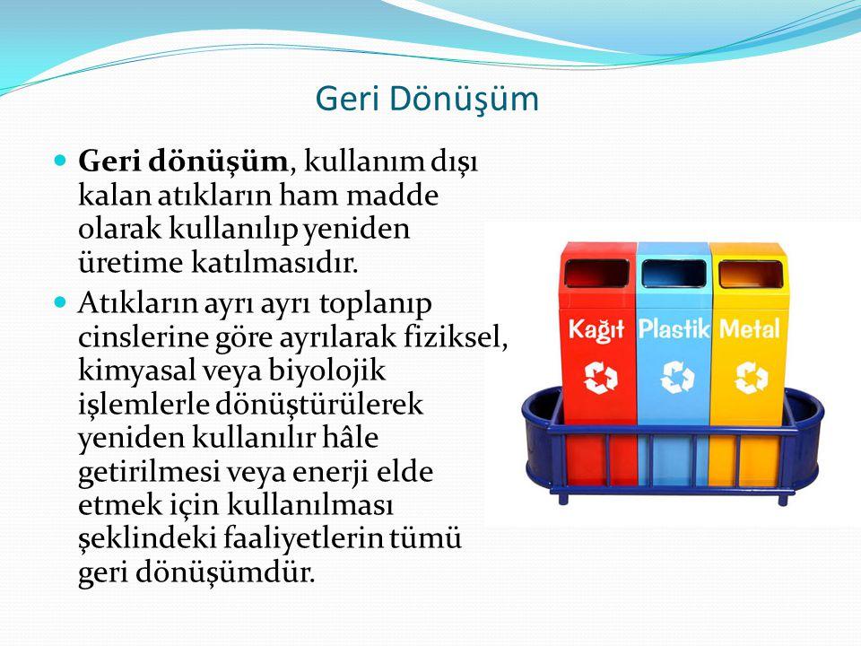 Geri Dönüşüm Geri dönüşüm, kullanım dışı kalan atıkların ham madde olarak kullanılıp yeniden üretime katılmasıdır.