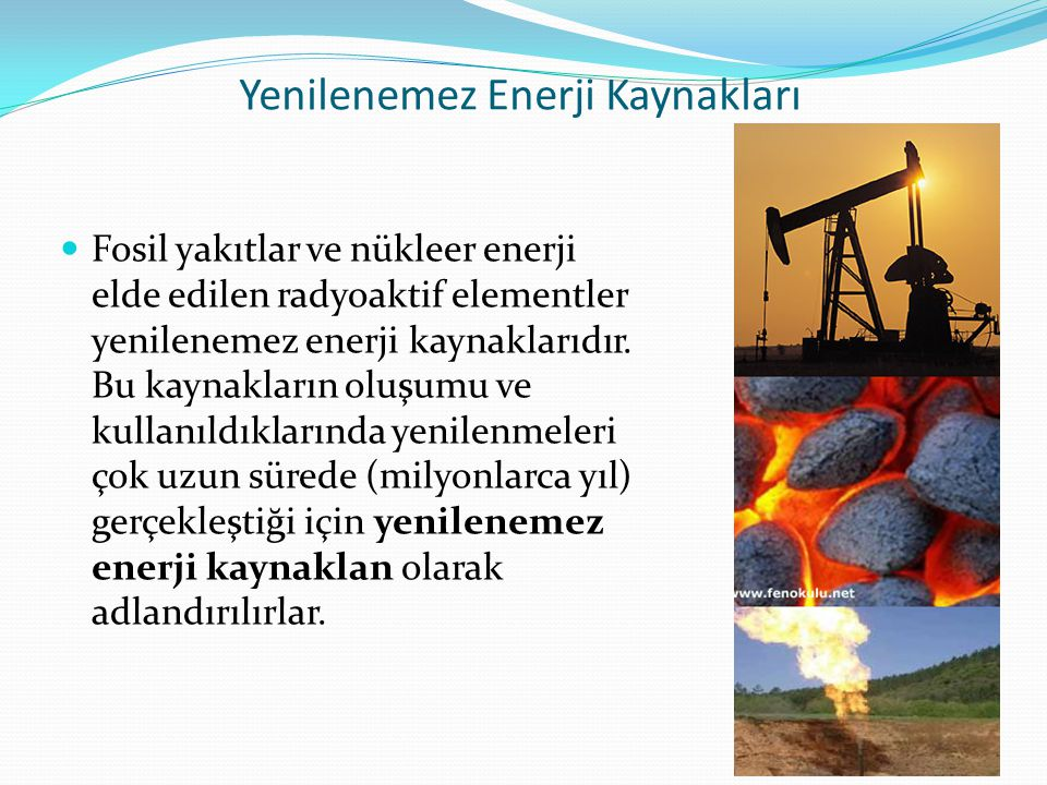 Yenilenemez Enerji Kaynakları Fosil yakıtlar ve nükleer enerji elde edilen radyoaktif elementler yenilenemez enerji kaynaklarıdır.