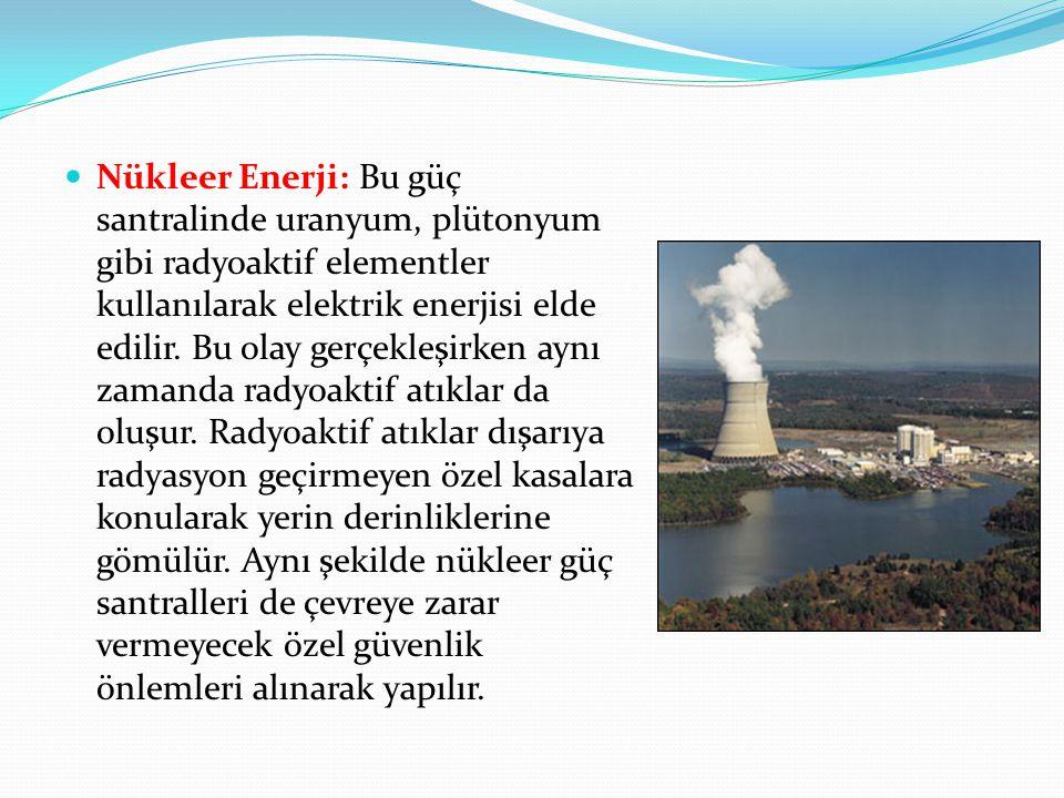 Nükleer Enerji: Bu güç santralinde uranyum, plütonyum gibi radyoaktif elementler kullanılarak elektrik enerjisi elde edilir.